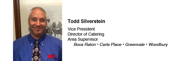 Todd Silverstein: Vice President; Director of Catering; Area Supervisor for Ben's in Boca Raton, Carle Place, Greenvale & Woodbury